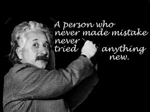 """""""A person who never made mistake never tried anything new."""" - Albert Einstein"""