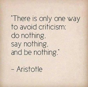 """""""There is only one way to avoid criticism: do nothing, say nothing, and be nothing."""" -Aristotle"""