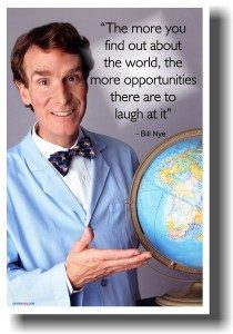 """""""The more you find out about the world, the more opportunities there are to laugh at"""" - Bill Nye"""