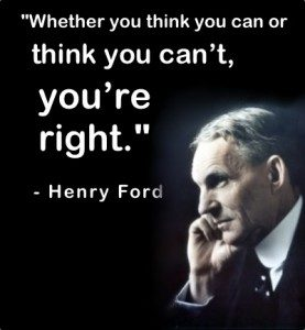 """""""Whether you think you can or think you can't, you're right."""" - Henry Ford"""