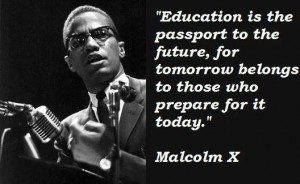 """""""Education is the passport to the future, for tomorrow belongs to those who prepare for it today."""" - Malcolm X"""