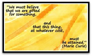 """""""We must believe that we are gifted for something, and that this thing, at whatever cost, must be attained."""" - Marie Curie"""