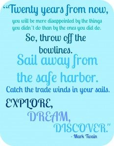 """""""Twenty years from now, you will be more disappointed by the things you didn't do than by the ones you did do. So, throw off the bowlines. Sail away from the safe harbor. Catch the trade winds in your sails. Explore, dream, discover."""" - Mark Twain"""