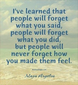 I've learned that people will forget what you said, people will forget what you did, but people will never forget how you made them feel. -Maya Angelou