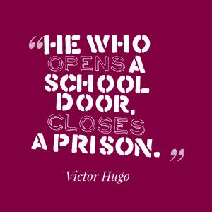 """He who opens a school door, closes a prison."" - Victor Hugo"