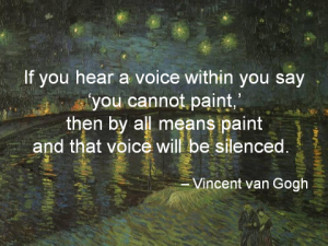 """""""If you hear a voice within you say 'you cannot paint,' then by all means paint and that voice will be silenced."""" - Vincent van Gogh"""