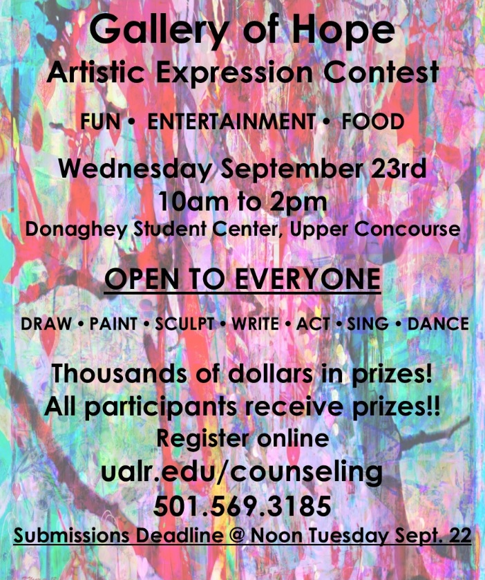 Rainbow art background to a flier for Gallery of Hope  Artistic Expression Contest  FUN Ÿ  ENTERTAINMENT Ÿ  FOOD  Wednesday September 23rd 10am to 2pm Donaghey Student Center, Upper Concourse  OPEN TO EVERYONE   DRAW Ÿ PAINT Ÿ SCULPT Ÿ WRITE Ÿ ACT Ÿ SING Ÿ DANCE  Thousands of dollars in prizes! All participants receive prizes!! Register online ualr.edu/counseling 501.569.3185 Submissions Deadline @ Noon Tuesday Sept. 22