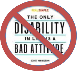 """The only disability is having a bad attitude"" with a red circle and slash through it."