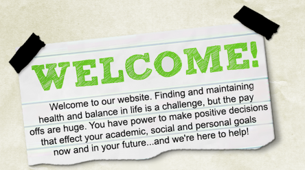 Photo that says Welcome. Welcome to our website. Finding and maintaining health and balance in life is a challenge, but the pay offs are huge. You have the power to make positive decisions that effect your academic, social and personal goals now and in your future...and we're here to help!