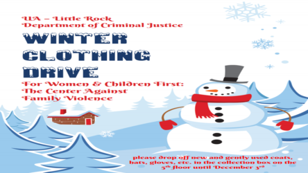UA - Little Rock Department of Criminal Justice Winter Clothing Drive for Women & Children First: The Center Against Family Violence. please drop drop off new and gently used coats, hats, gloves, etc. in the collection box on the 5th floor of Ross Hall until December 3rd.