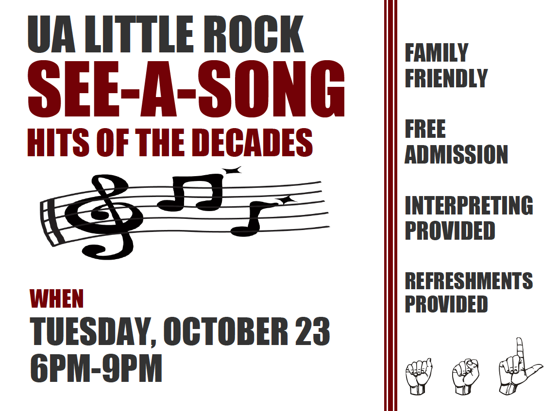 "The Interpreter Education program and UA Little Rock's Sign Language Klub will host ""See-a-Song"" from 6-9 p.m. Tuesday, Oct. 23, in the Stella Boyle Smith Concert Hall in the Fine Arts Building on the UA Little Rock campus."