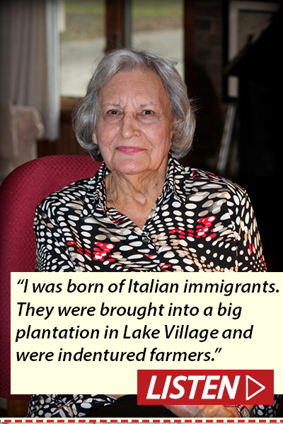 """I was born of Italian immigrants. They were brought into a big plantation in Lake Village and were indentured farmers."" Listen to inteview with Rosalie Santine Gould."