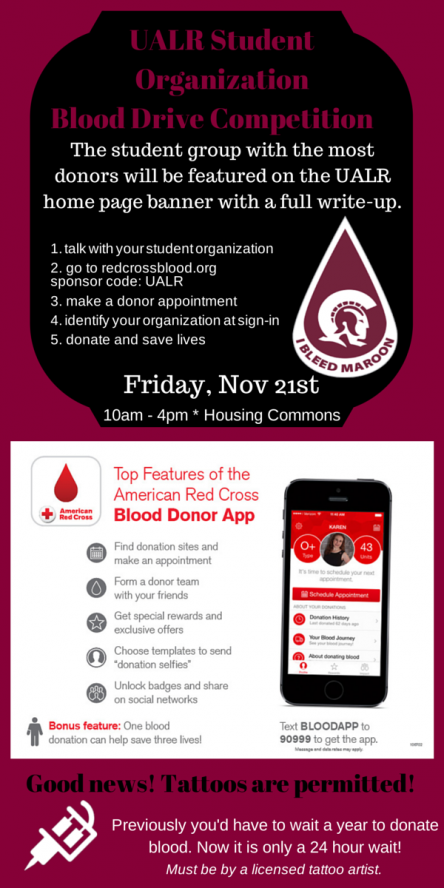 "UALR Student Organization Blood Drive Competition. The student group with the most donors will be featured on the UALR home page banner with a full write-up. / 1. talk with your student organization; 2. go to redcrossblood.org, sponsor code: UALR; 3. make a donor appointment; 4. identify your organization at sign-in; 5. donate and save lives. / picture of ""I bleed maroon"" logo shaped like a blood drop / Friday, November 21st 10am - 4pm at the Housing Commons / image of the Red Cross Blood App and a image of a cell phone with the app opened on it / Top features of the American Red Cross Blood Donor App: Find donation sites and make an appointment; Form a donor team with your friends; Get special rewards and exclusive offers; Choose templates to send 'donation selfies;' Unlock badges and share on social networks. Bonus feature: one blood donation can help save three lives! / Text BLOODAPP to 90999 to get the app. *message and data rates may apply. / Image of a tattoo gun / Good news! Tattoos are permitted! Previously you'd have to wait a year to donate blood. Now it is only a 24 hour wait! *Must be by a licensed tattoo artist."