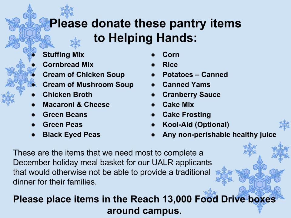Blue background with snowflakes. Please donate these pantry items to Helping Hands: Stuffing Mix Cornbread Mix Cream of Chicken Soup Cream of Mushroom Soup Chicken Broth Macaroni & Cheese Green Beans Green Peas Black Eyed Peas Corn Rice Potatoes – Canned Canned Yams Cranberry Sauce Cake Mix Cake Frosting Kool-Aid (Optional) Any non-perishable healthy juice. These are the items that we need most to complete a December holiday meal basket for our UALR applicants that would otherwise not be able to provide a traditional dinner for their families. Please place items in the Reach 13,000 Food Drive boxes around campus.
